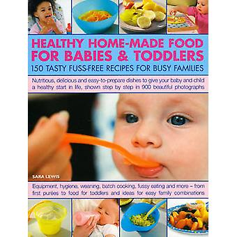 Healthy Home-Made Food for Babies and Toddlers - 150 Tasty Fuss-Free R