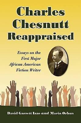 Charles Chesnutt Reappraised - Essays on the First Major African Ameri