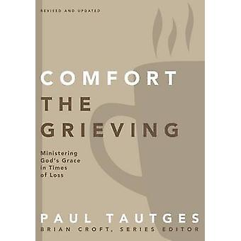 Comfort the Grieving Ministering Gods Grace in Times of Loss by Tautges & Paul