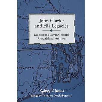 John Clarke and His Legacies Religion and Law in Colonial Rhode Island 16381750 by James & Sydney V.