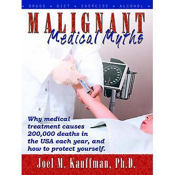 Malignant Medical Myths Why Medical Treatment Causes 200000 Deaths in the USA Each Year. by Kauffman PhD & Joel & M.