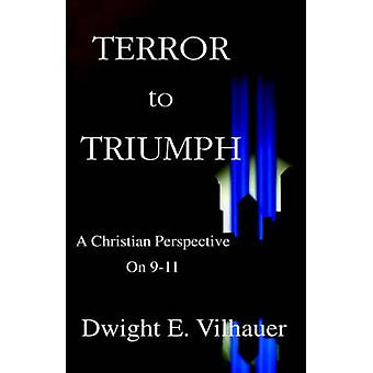 Terror to Triumph A Christian Perspective on 911 by Vilhauer & Dwight E.
