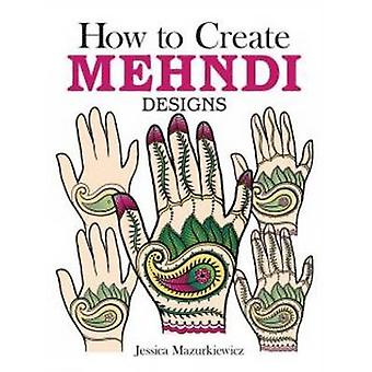 How to Create Mehndi Designs by Jessica Mazurkiewicz - 9780486494654