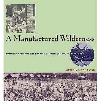 Manufactured Wilderness - Summer Camps and the Shaping of American You