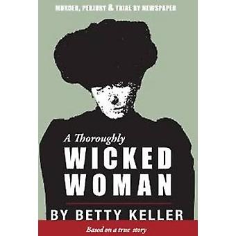 Thoroughly Wicked Woman - Murder - Perjury & Trial by Newspaper by Bet