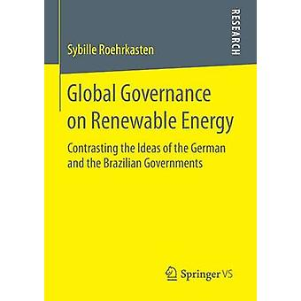 Global Governance on Renewable Energy  Contrasting the Ideas of the German and the Brazilian Governments by Roehrkasten & Sybille
