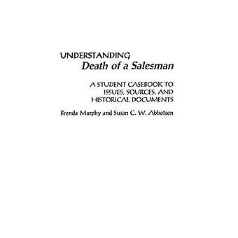 Understanding Death of a Salesman A Student Casebook to Issues Sources and Historical Documents by Murphy & Brenda