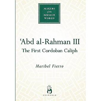 Abd alRahman III  The First Cordoban Caliph by Maribel Fierro