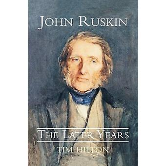 John Ruskin the Later Years by Hilton & Tim