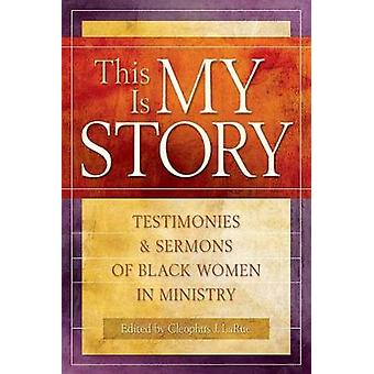 This Is My Story Testimonies and Sermons of Black Women in Ministry by LaRue & Cleophus James