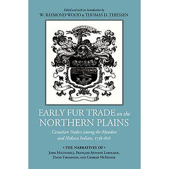 Early Fur Trade on the Northern Plains Canadian Traders Among the Mandan and Hidatsa Indians 17381818 by Wood & W. Raymond