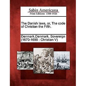 Den dänischen Gesetzen oder den Code des Christian die fünfte. von Denmark.Denmark. Souveräne 16701699