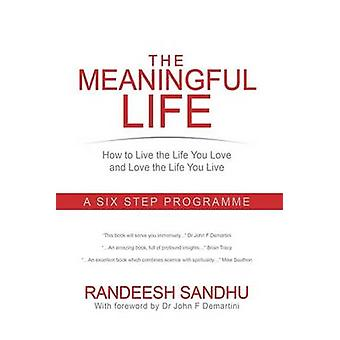 The Meaningful Life How to Live the Life You Love and Love the Life You Live A Six Step Programme by Sandhu & Randeesh