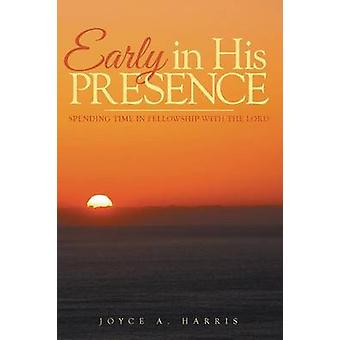 Early in His Presence Spending time in fellowship with the Lord. by Harris & Joyce A.
