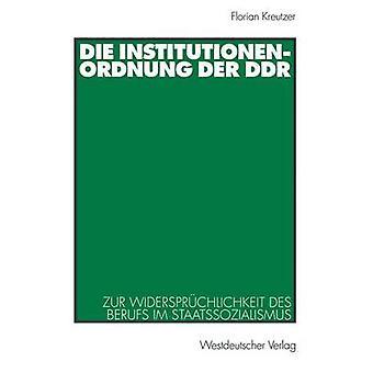 Die Institutionenordnung der DDR  Zur Widersprchlichkeit des Berufs im Staatssozialismus by Kreutzer & Florian