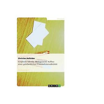 Corporate Identity Management. Aufbau einer ganzheitlichen Unternehmensidentitt by Holfelder & Christian