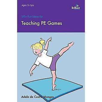 100+ Fun Ideas for Teaching PE Games by Adela De Castro Mangas - 9781