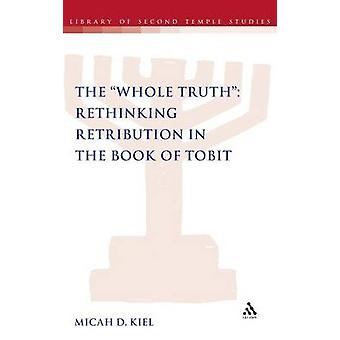 The Whole Truth Rethinking Retribution in the Book of Tobit by Kiel & Micah D.