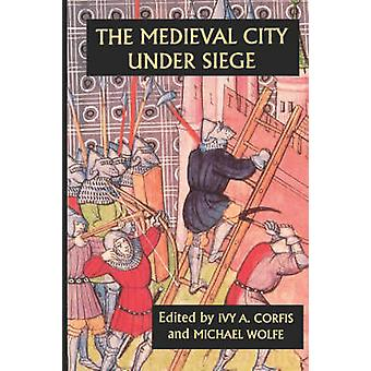 The Medieval City Under Siege by Corfis & Ivy A.