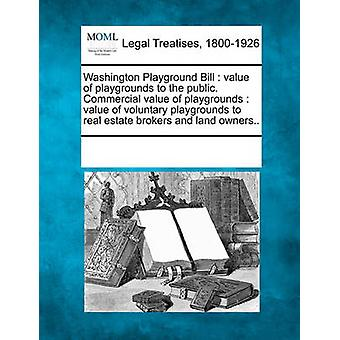 Washington Playground Bill  value of playgrounds to the public. Commercial value of playgrounds  value of voluntary playgrounds to real estate brokers and land owners.. by Multiple Contributors & See Notes