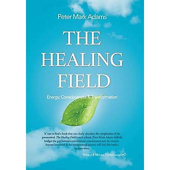 The Healing Field Energy Consciousness and Transformation by Adams & Peter Mark