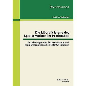 Die Liberalisierung Des Spielermarktes Im Profifussball Auswirkungen Des BosmanUrteils Und Massnahmen Gegen Die Fehlentwicklungen by Weisbrich & Matthias