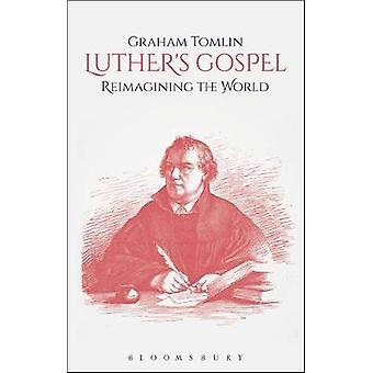 Luther's Gospel - Reimagining the World by Graham Tomlin - 97805676773