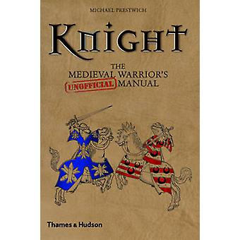 Knight - The Medieval Warrior's (unofficial) Manual by Michael Prestwi