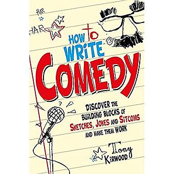 How To Write Comedy: Discover the building blocks of sketches, jokes and sitcoms - and make them work