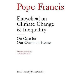 Encyclical On Climate Change And Inequality  On Care for Our Common Home by Pope Francis & Introduction by Naomi Oreskes