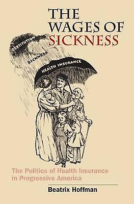 The Wages of Sickness The Politics of Health Insurance in Progressive America by Hoffman & Beatrix