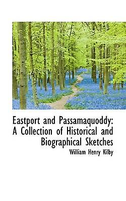 Eastport and Passamaquoddy A Collection of Historical and Biographical Sketches by Kilby & William Henry