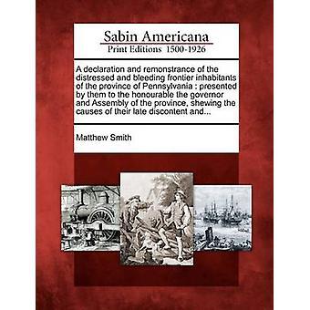 En erklæring og remonstrance nødstedte og blødende grænse indbyggere i provinsen Pennsylvania præsenteret af dem til de ærede guvernør og samling af provinsen shew af Smith & Matthew