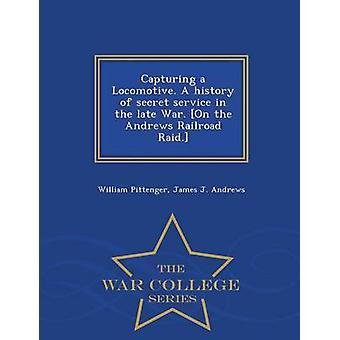 Erfassung einer Lokomotive. Eine Geschichte des Geheimdienstes im späten Krieg. Auf dem Andrews Railroad Raid.  War College-Serie von Pittenger & William