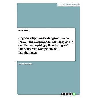 Gegenwrtigen Ausbildungsrichtlinien NRW und ausgewhlte Bildungsplne in der Elementarpdagogik in Bezug auf interkulturelle Kompetenz bei Erzieherinnen by Kosak & Pia