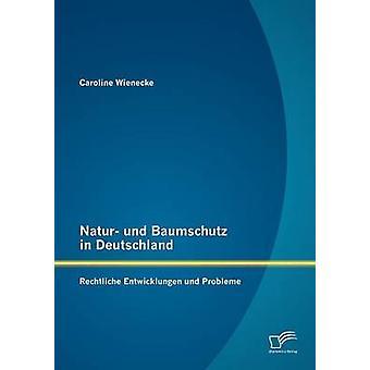 Natur und Baumschutz in Deutschland Rechtliche Entwicklungen und Probleme by Wienecke & Caroline