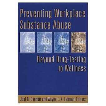 Preventing Workplace Substance Abuse: Beyond Drug Testing to Wellness