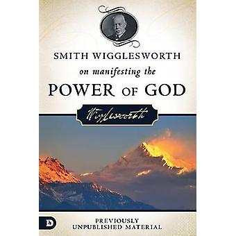 Smith Wigglesworth on Manifesting the Power of God - Walking in God's