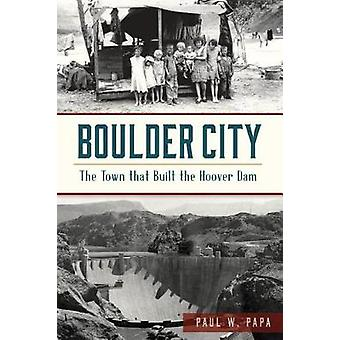 Boulder City - The Town That Built the Hoover Dam by Paul W Papa - 978