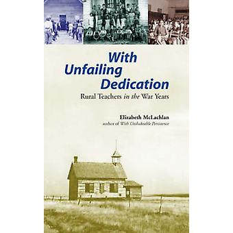 With Unfailing Dedication - Rural Teachers in the War Years by Elizabe