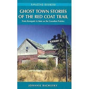 Ghost Town Stories of the Red Coat Trail - From Renegade to Ruin on th