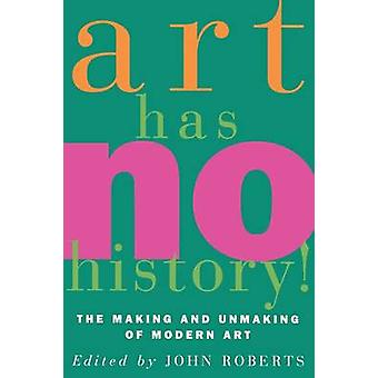 Art Has No History! - Making and Unmaking of Modern Art by John Robert