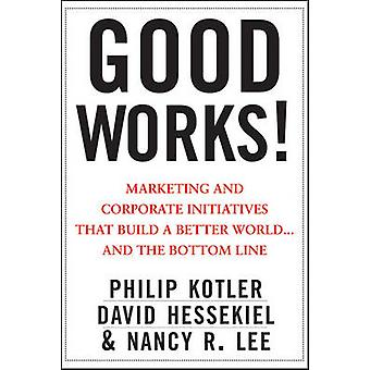 Good Works - Marketing and Corporate Initiatives That Build a Better W