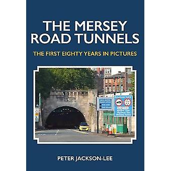 The Mersey Road Tunnels - The First Eighty Years in Pictures by Peter