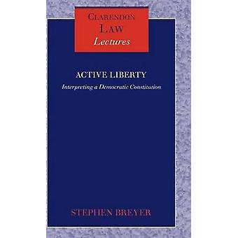 Active Liberty Interpreting a Democratic Constitution by Breyer & Stephen G.