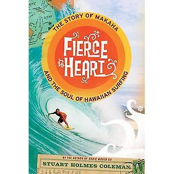 Feroz corazón la historia de Makaha y el alma de surf hawaiano por Coleman & Stuart Holmes