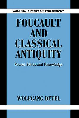Foucault and Classical Antiquity Power Ethics and Knowledge by Detel & Wolfgang