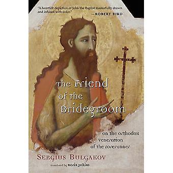 The Friend of the Bridegroom On the Orthodox Veneration of the Forerunner by Bulgakov & Sergius