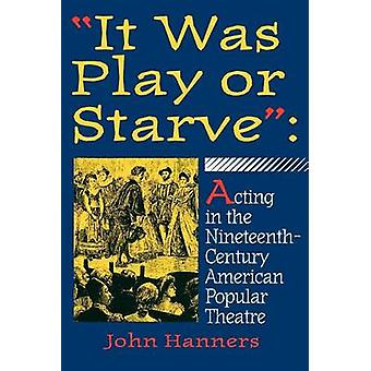 It Was Play or Starve Acting in the NineteenthCentury American Popular Theatre by Hanners & John