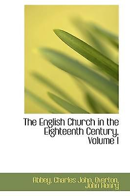 The English Church in the Eighteenth Century Volume I by John & Abbey & Charles